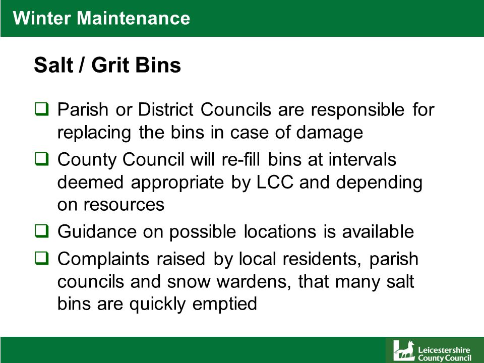 Winter Maintenance Salt / Grit Bins  Parish or District Councils are responsible for replacing the bins in case of damage  County Council will re-fill bins at intervals deemed appropriate by LCC and depending on resources  Guidance on possible locations is available  Complaints raised by local residents, parish councils and snow wardens, that many salt bins are quickly emptied