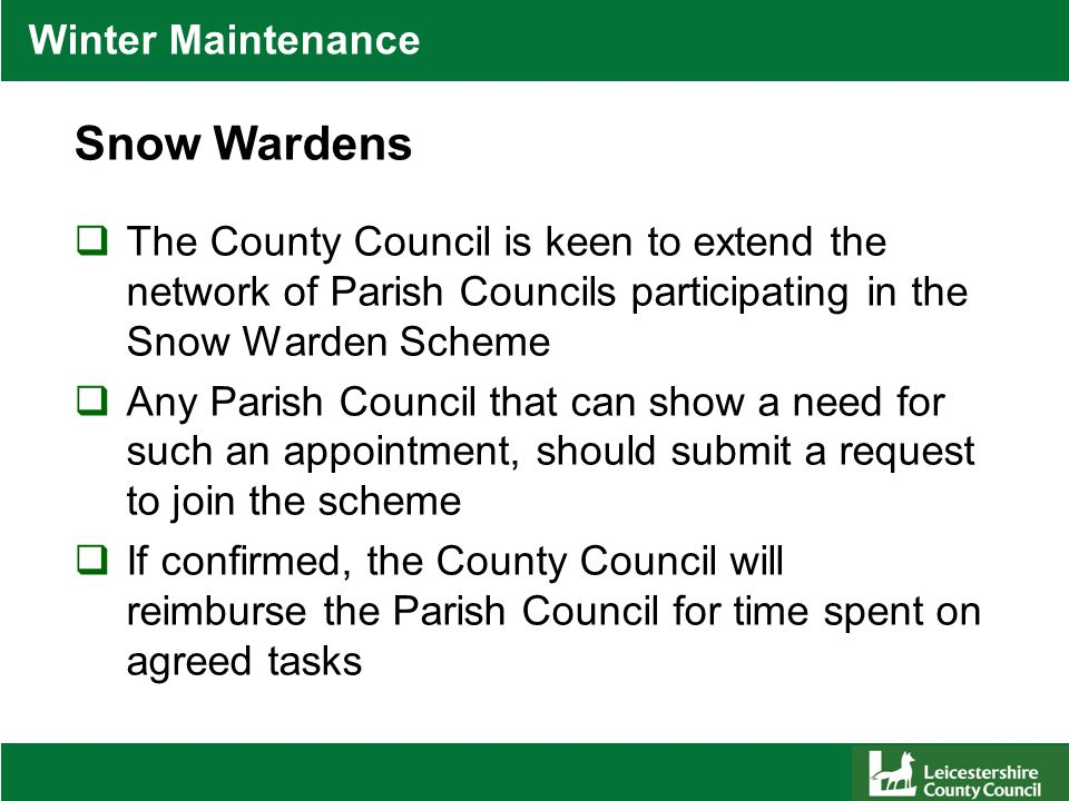 Winter Maintenance Snow Wardens  The County Council is keen to extend the network of Parish Councils participating in the Snow Warden Scheme  Any Parish Council that can show a need for such an appointment, should submit a request to join the scheme  If confirmed, the County Council will reimburse the Parish Council for time spent on agreed tasks