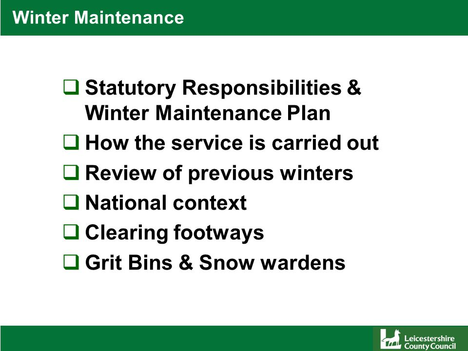 Winter Maintenance  Statutory Responsibilities & Winter Maintenance Plan  How the service is carried out  Review of previous winters  National context  Clearing footways  Grit Bins & Snow wardens