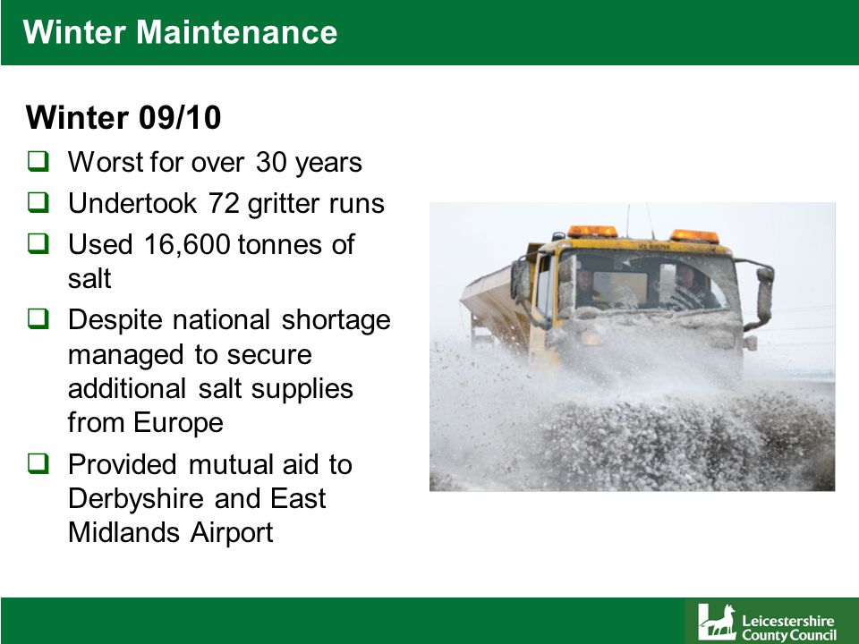 Winter Maintenance Winter 09/10  Worst for over 30 years  Undertook 72 gritter runs  Used 16,600 tonnes of salt  Despite national shortage managed to secure additional salt supplies from Europe  Provided mutual aid to Derbyshire and East Midlands Airport