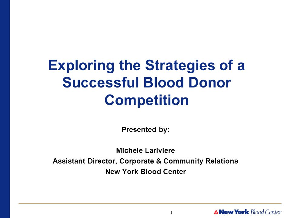 1 Exploring the Strategies of a Successful Blood Donor Competition Presented by: Michele Lariviere Assistant Director, Corporate & Community Relations New York Blood Center