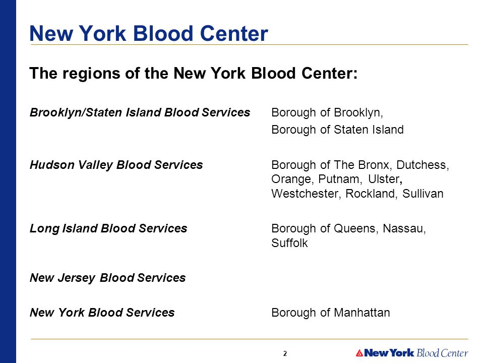 2 The regions of the New York Blood Center: Brooklyn/Staten Island Blood Services Borough of Brooklyn, Borough of Staten Island Hudson Valley Blood Services Borough of The Bronx, Dutchess, Orange, Putnam, Ulster, Westchester, Rockland, Sullivan Long Island Blood Services Borough of Queens, Nassau, Suffolk New Jersey Blood Services New York Blood Services Borough of Manhattan