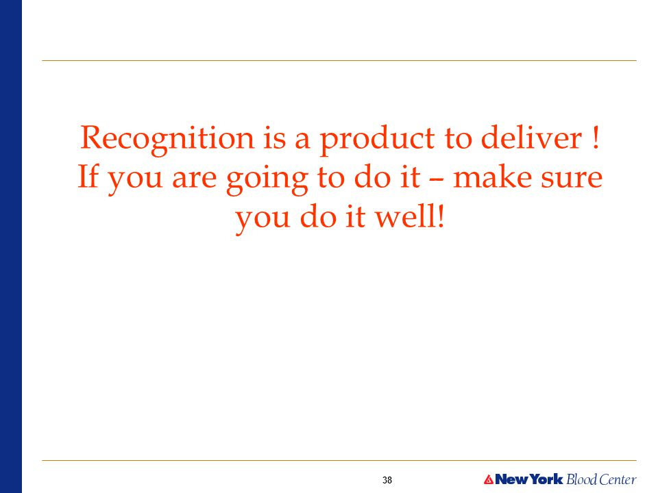 38 Recognition is a product to deliver ! If you are going to do it – make sure you do it well!
