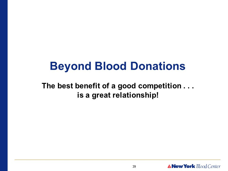 39 Beyond Blood Donations The best benefit of a good competition... is a great relationship!