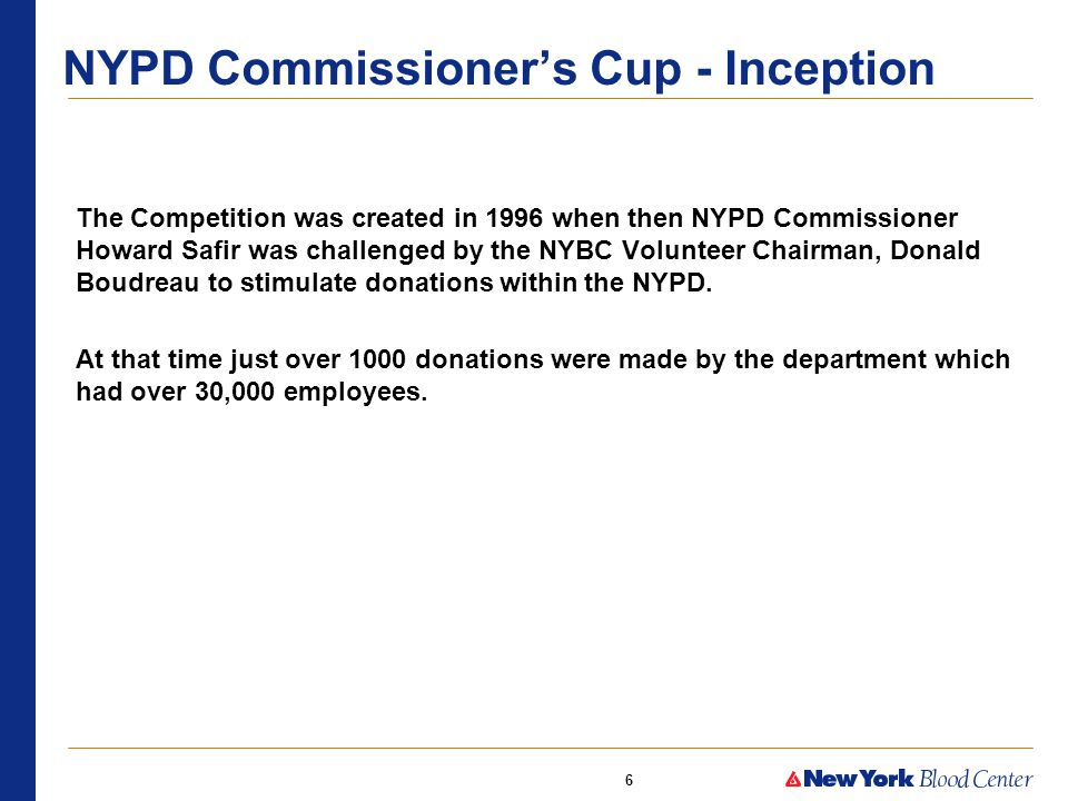 6 The Competition was created in 1996 when then NYPD Commissioner Howard Safir was challenged by the NYBC Volunteer Chairman, Donald Boudreau to stimulate donations within the NYPD.