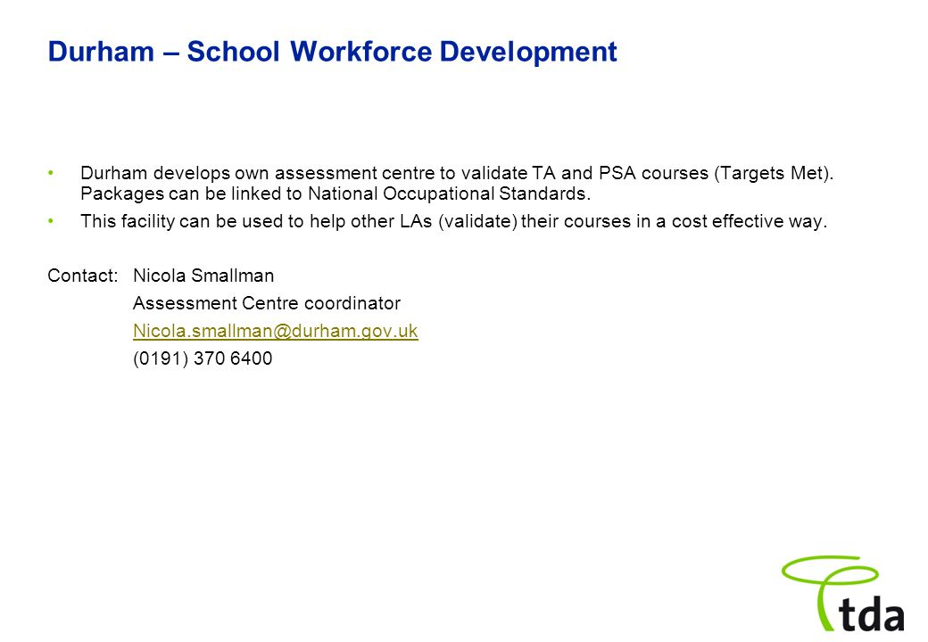 Durham – School Workforce Development Durham develops own assessment centre to validate TA and PSA courses (Targets Met).