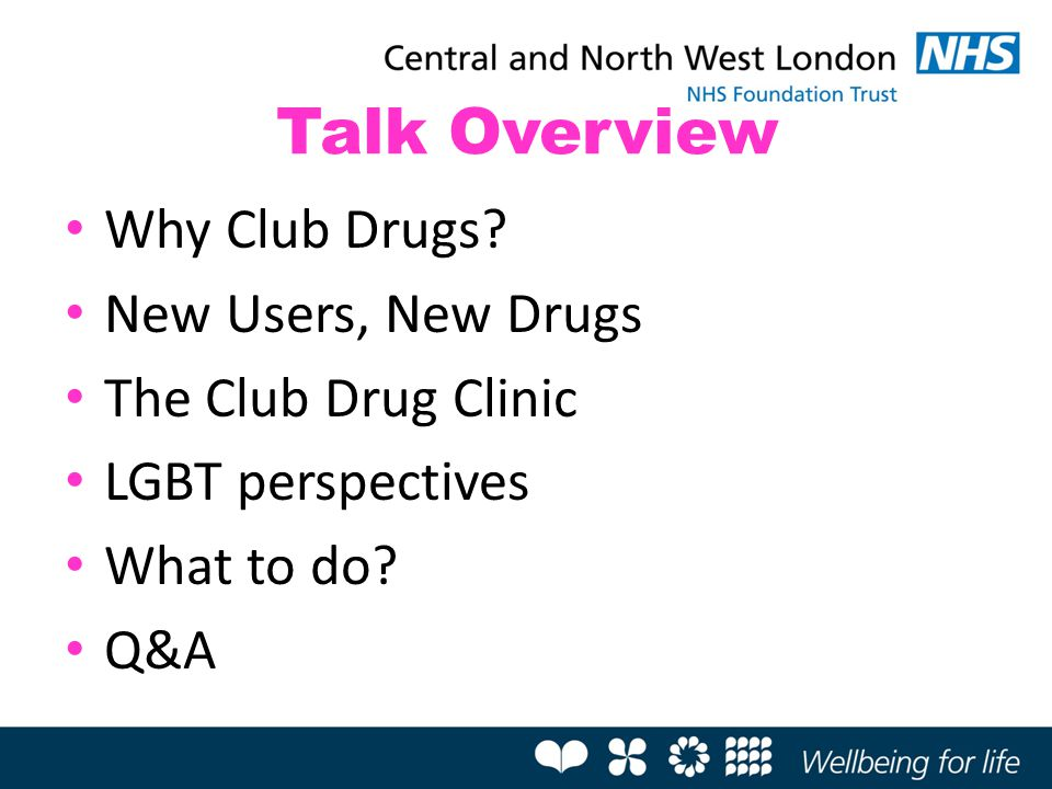 Talk Overview Why Club Drugs? New Users, New Drugs The Club Drug Clinic LGBT perspectives What to do? Q&A