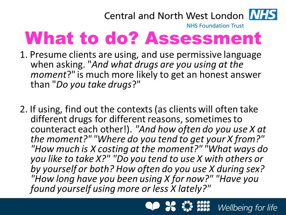 What to do? Assessment 1. Presume clients are using, and use permissive language when asking.