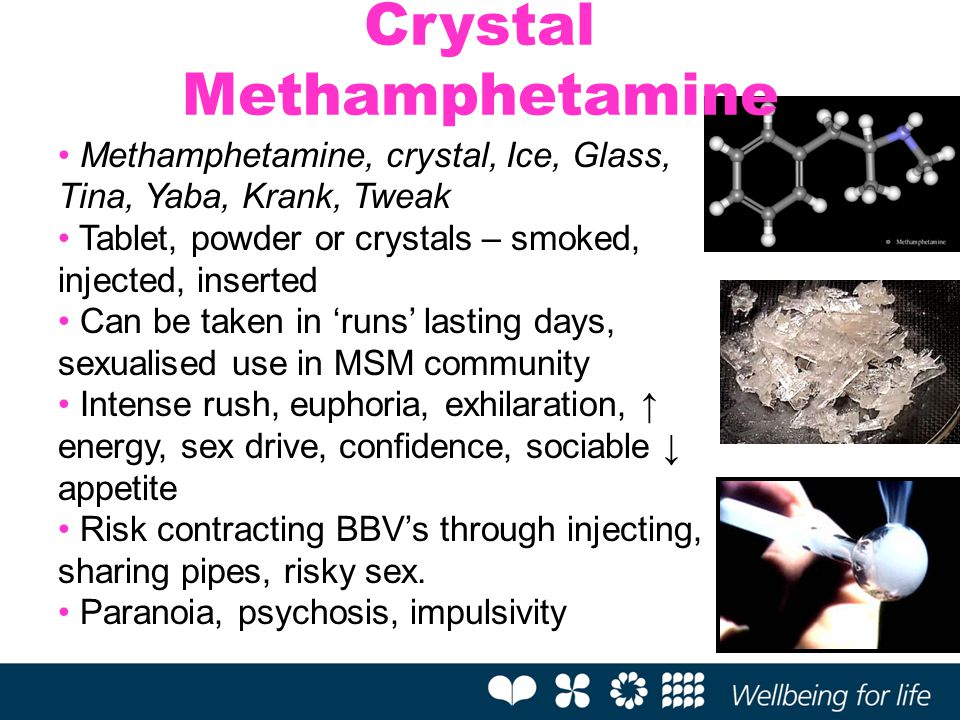 Methamphetamine, crystal, Ice, Glass, Tina, Yaba, Krank, Tweak Tablet, powder or crystals – smoked, injected, inserted Can be taken in 'runs' lasting