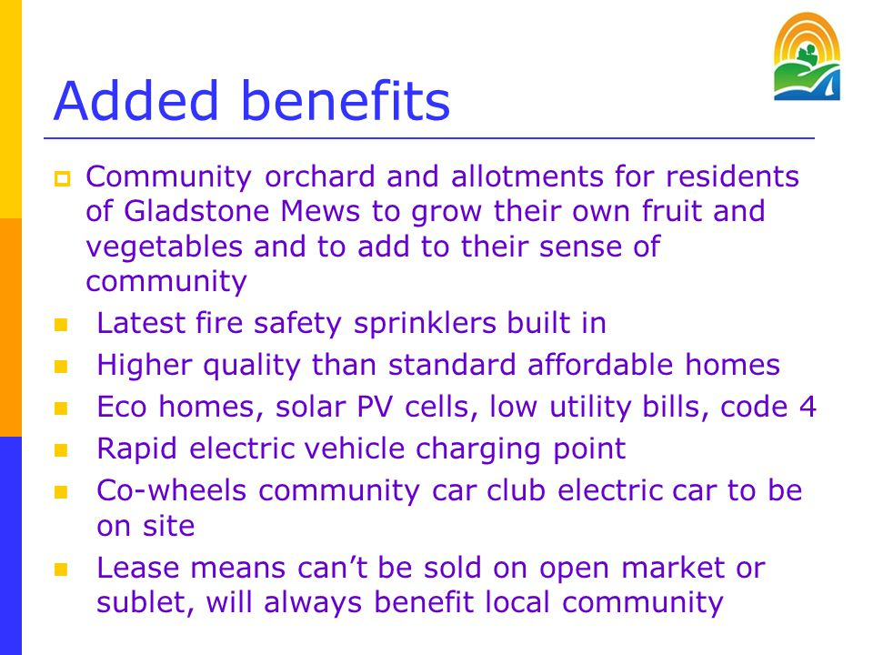 Added benefits  Community orchard and allotments for residents of Gladstone Mews to grow their own fruit and vegetables and to add to their sense of community Latest fire safety sprinklers built in Higher quality than standard affordable homes Eco homes, solar PV cells, low utility bills, code 4 Rapid electric vehicle charging point Co-wheels community car club electric car to be on site Lease means can't be sold on open market or sublet, will always benefit local community