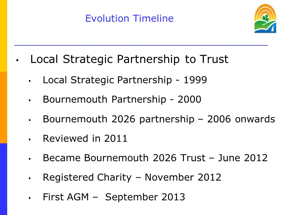 Evolution Timeline Local Strategic Partnership to Trust Local Strategic Partnership - 1999 Bournemouth Partnership - 2000 Bournemouth 2026 partnership – 2006 onwards Reviewed in 2011 Became Bournemouth 2026 Trust – June 2012 Registered Charity – November 2012 First AGM – September 2013