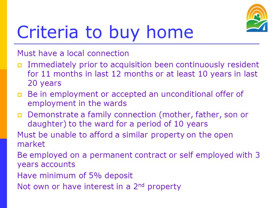 Criteria to buy home Must have a local connection  Immediately prior to acquisition been continuously resident for 11 months in last 12 months or at least 10 years in last 20 years  Be in employment or accepted an unconditional offer of employment in the wards  Demonstrate a family connection (mother, father, son or daughter) to the ward for a period of 10 years Must be unable to afford a similar property on the open market Be employed on a permanent contract or self employed with 3 years accounts Have minimum of 5% deposit Not own or have interest in a 2 nd property