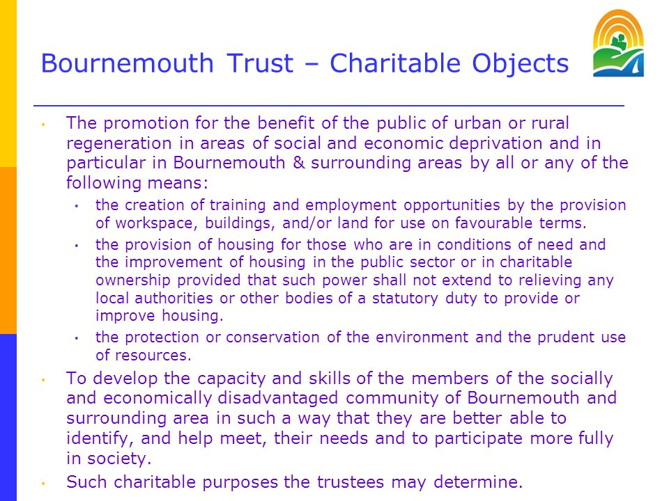 Bournemouth Trust – Charitable Objects The promotion for the benefit of the public of urban or rural regeneration in areas of social and economic deprivation and in particular in Bournemouth & surrounding areas by all or any of the following means: the creation of training and employment opportunities by the provision of workspace, buildings, and/or land for use on favourable terms.