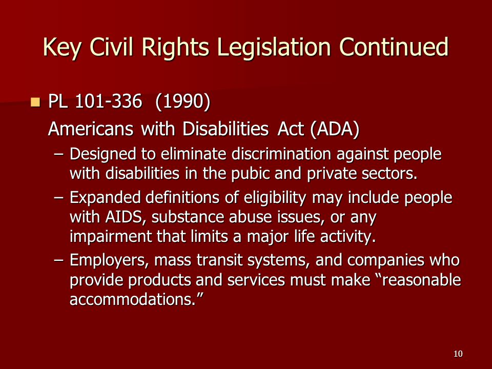 10 Key Civil Rights Legislation Continued PL 101-336 (1990) PL 101-336 (1990) Americans with Disabilities Act (ADA) –Designed to eliminate discrimination against people with disabilities in the pubic and private sectors.