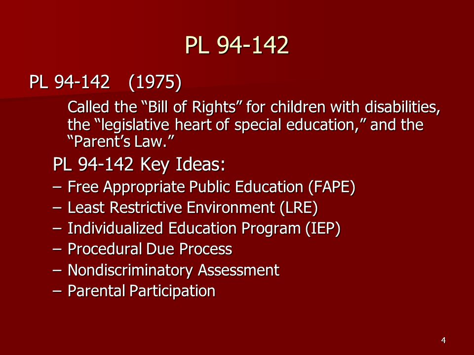 4 PL 94-142 PL 94-142 (1975) Called the Bill of Rights for children with disabilities, the legislative heart of special education, and the Parent's Law. PL 94-142 Key Ideas: –Free Appropriate Public Education (FAPE) –Least Restrictive Environment (LRE) –Individualized Education Program (IEP) –Procedural Due Process –Nondiscriminatory Assessment –Parental Participation
