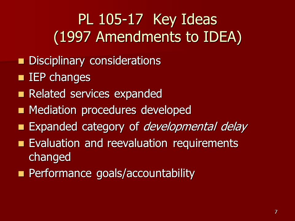 7 PL 105-17 Key Ideas (1997 Amendments to IDEA) Disciplinary considerations Disciplinary considerations IEP changes IEP changes Related services expanded Related services expanded Mediation procedures developed Mediation procedures developed Expanded category of developmental delay Expanded category of developmental delay Evaluation and reevaluation requirements changed Evaluation and reevaluation requirements changed Performance goals/accountability Performance goals/accountability