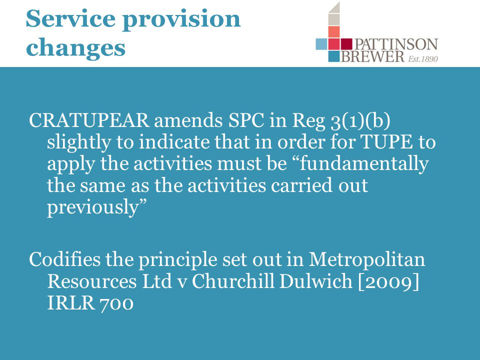 Service provision changes CRATUPEAR amends SPC in Reg 3(1)(b) slightly to indicate that in order for TUPE to apply the activities must be fundamentally the same as the activities carried out previously Codifies the principle set out in Metropolitan Resources Ltd v Churchill Dulwich [2009] IRLR 700