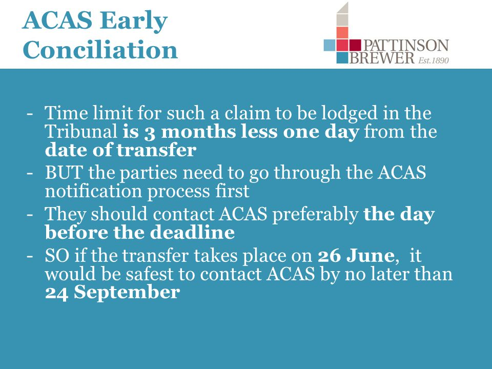 ACAS Early Conciliation -Time limit for such a claim to be lodged in the Tribunal is 3 months less one day from the date of transfer -BUT the parties need to go through the ACAS notification process first -They should contact ACAS preferably the day before the deadline -SO if the transfer takes place on 26 June, it would be safest to contact ACAS by no later than 24 September