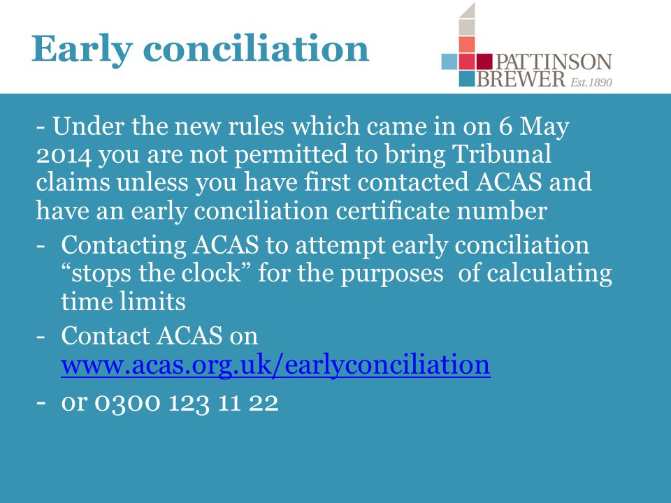 Early conciliation - Under the new rules which came in on 6 May 2014 you are not permitted to bring Tribunal claims unless you have first contacted ACAS and have an early conciliation certificate number -Contacting ACAS to attempt early conciliation stops the clock for the purposes of calculating time limits -Contact ACAS on www.acas.org.uk/earlyconciliation www.acas.org.uk/earlyconciliation -or 0300 123 11 22