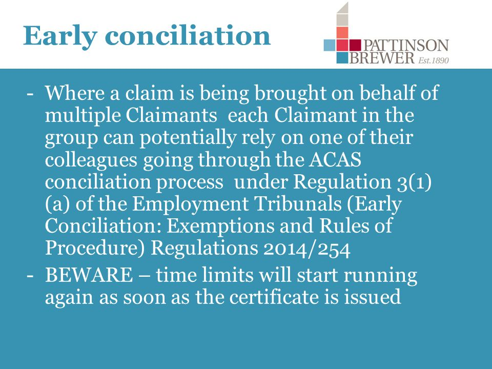 Early conciliation -Where a claim is being brought on behalf of multiple Claimants each Claimant in the group can potentially rely on one of their colleagues going through the ACAS conciliation process under Regulation 3(1) (a) of the Employment Tribunals (Early Conciliation: Exemptions and Rules of Procedure) Regulations 2014/254 -BEWARE – time limits will start running again as soon as the certificate is issued