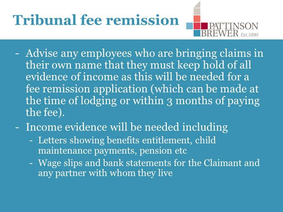 Tribunal fee remission -Advise any employees who are bringing claims in their own name that they must keep hold of all evidence of income as this will be needed for a fee remission application (which can be made at the time of lodging or within 3 months of paying the fee).
