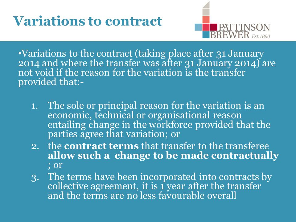 Variations to contract Variations to the contract (taking place after 31 January 2014 and where the transfer was after 31 January 2014) are not void if the reason for the variation is the transfer provided that:- 1.The sole or principal reason for the variation is an economic, technical or organisational reason entailing change in the workforce provided that the parties agree that variation; or 2.the contract terms that transfer to the transferee allow such a change to be made contractually ; or 3.The terms have been incorporated into contracts by collective agreement, it is 1 year after the transfer and the terms are no less favourable overall