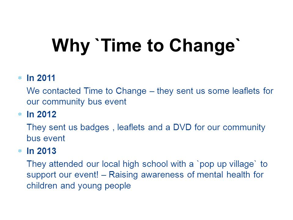 Why `Time to Change`  In 2011 We contacted Time to Change – they sent us some leaflets for our community bus event  In 2012 They sent us badges, lea