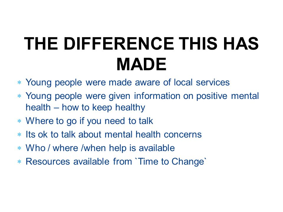 THE DIFFERENCE THIS HAS MADE  Young people were made aware of local services  Young people were given information on positive mental health – how to