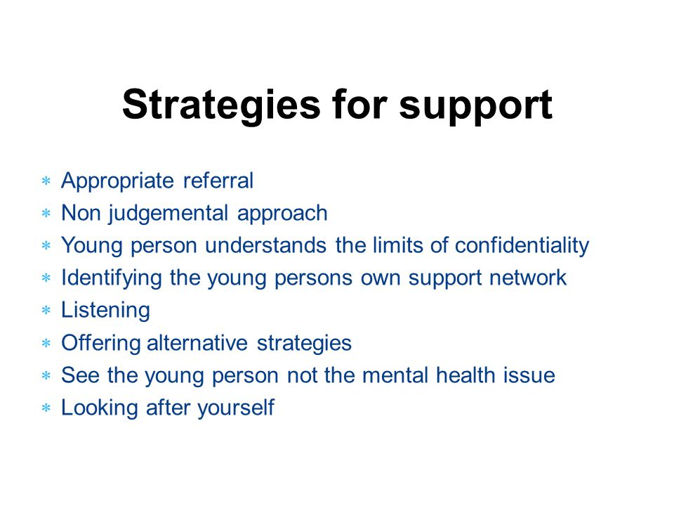 Strategies for support  Appropriate referral  Non judgemental approach  Young person understands the limits of confidentiality  Identifying the yo