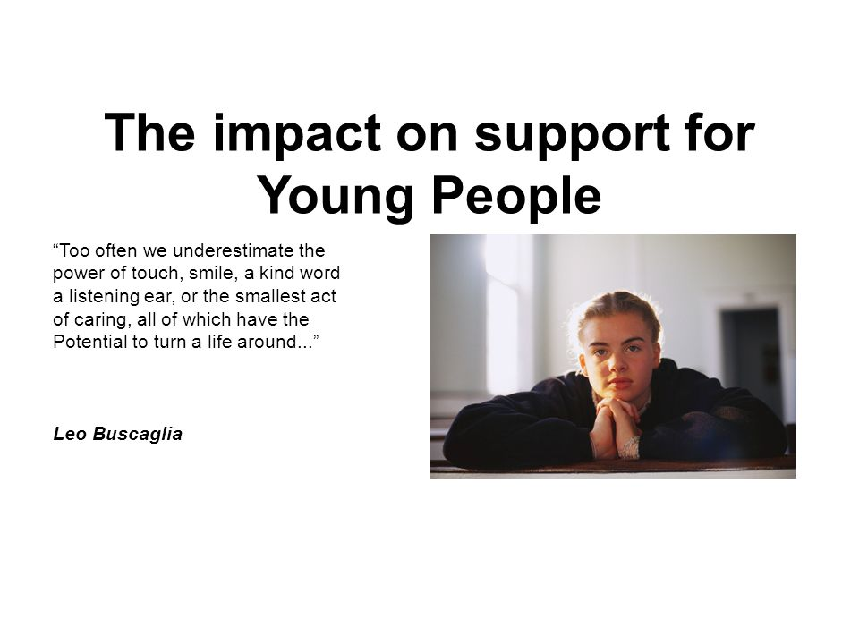 "The impact on support for Young People ""Too often we underestimate the power of touch, smile, a kind word a listening ear, or the smallest act of cari"
