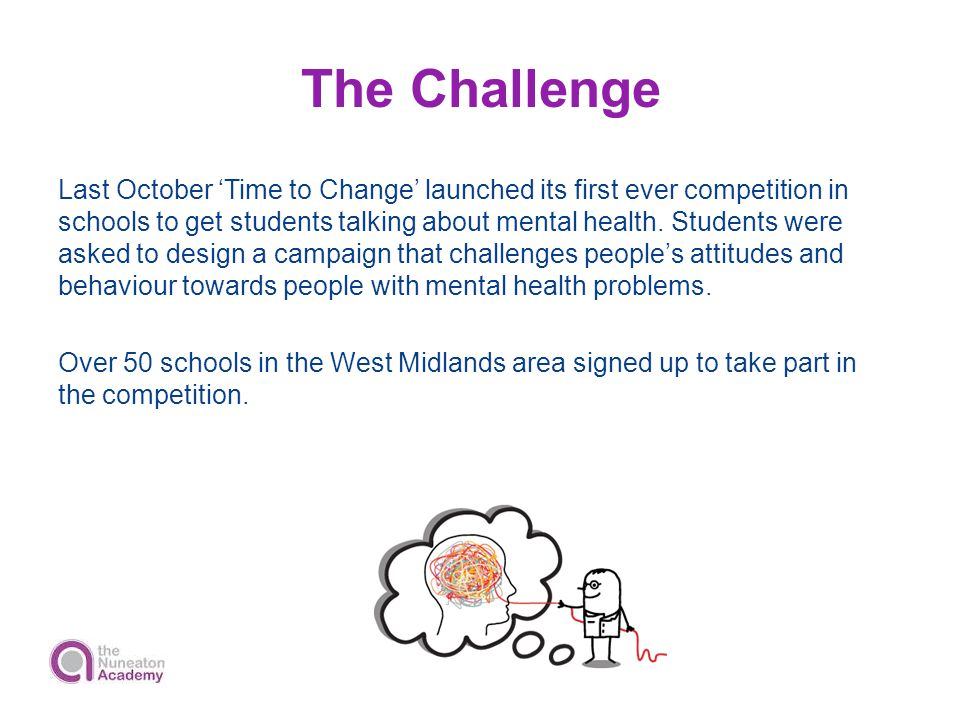 The Challenge Last October 'Time to Change' launched its first ever competition in schools to get students talking about mental health. Students were