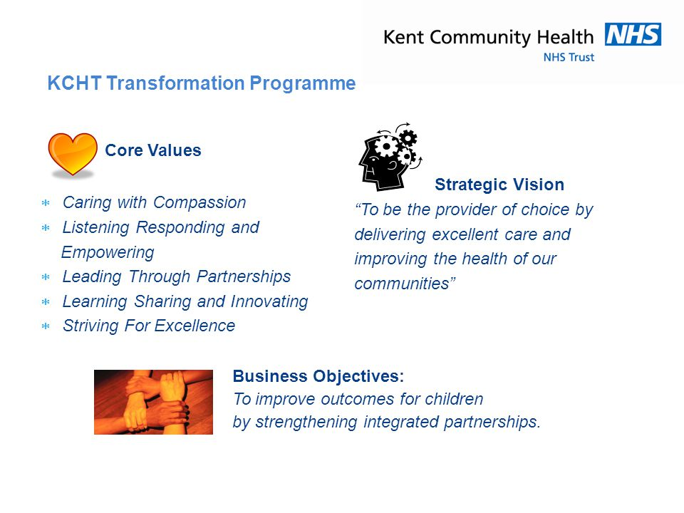 "Strategic Vision ""To be the provider of choice by delivering excellent care and improving the health of our communities"" KCHT Transformation Programme"