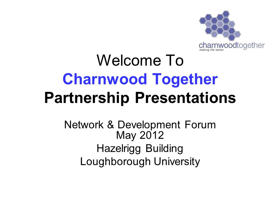 Welcome To Charnwood Together Partnership Presentations Network & Development Forum May 2012 Hazelrigg Building Loughborough University