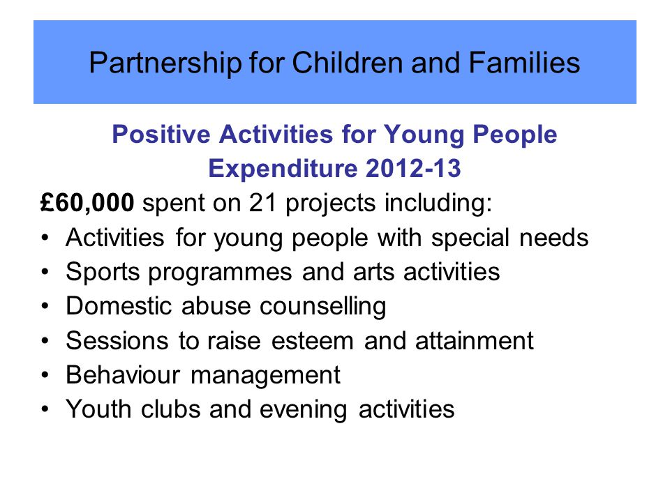 Positive Activities for Young People Expenditure 2012-13 £60,000 spent on 21 projects including: Activities for young people with special needs Sports