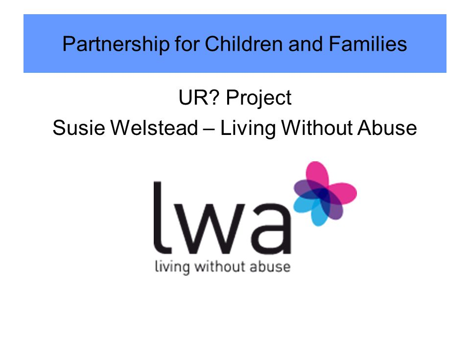 UR? Project Susie Welstead – Living Without Abuse Partnership for Children and Families