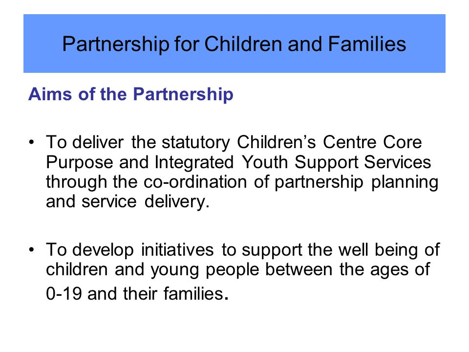 Aims of the Partnership To deliver the statutory Children's Centre Core Purpose and Integrated Youth Support Services through the co-ordination of par