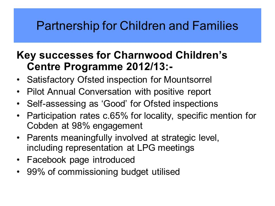 Key successes for Charnwood Children's Centre Programme 2012/13:- Satisfactory Ofsted inspection for Mountsorrel Pilot Annual Conversation with positive report Self-assessing as 'Good' for Ofsted inspections Participation rates c.65% for locality, specific mention for Cobden at 98% engagement Parents meaningfully involved at strategic level, including representation at LPG meetings Facebook page introduced 99% of commissioning budget utilised Partnership for Children and Families