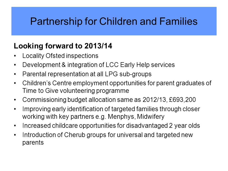Looking forward to 2013/14 Locality Ofsted inspections Development & integration of LCC Early Help services Parental representation at all LPG sub-groups Children's Centre employment opportunities for parent graduates of Time to Give volunteering programme Commissioning budget allocation same as 2012/13, £693,200 Improving early identification of targeted families through closer working with key partners e.g.