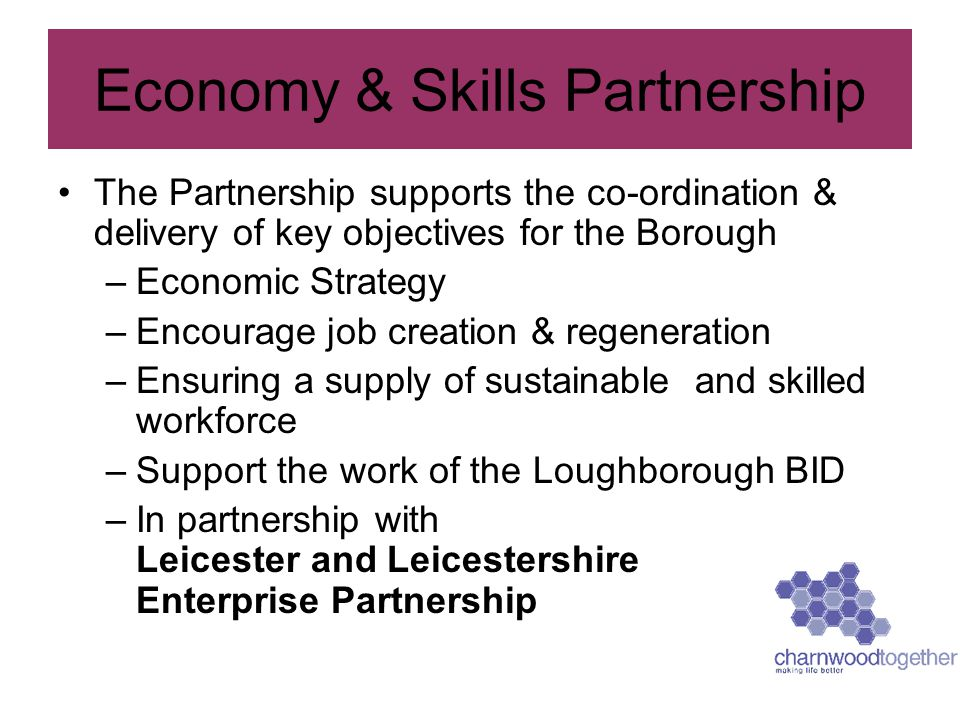 The Partnership supports the co-ordination & delivery of key objectives for the Borough –Economic Strategy –Encourage job creation & regeneration –Ens