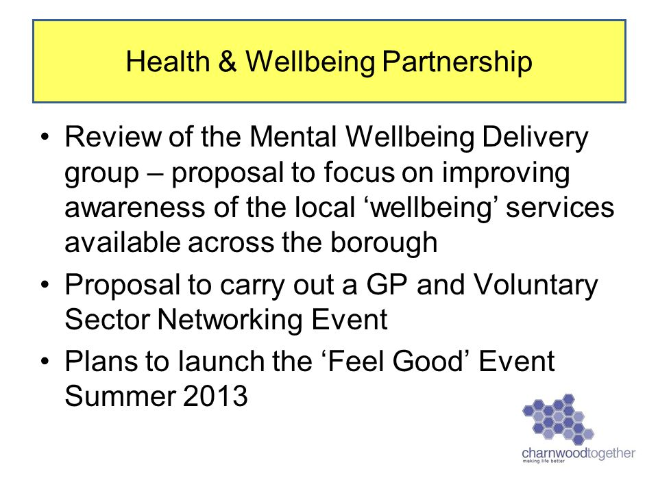 Review of the Mental Wellbeing Delivery group – proposal to focus on improving awareness of the local 'wellbeing' services available across the borough Proposal to carry out a GP and Voluntary Sector Networking Event Plans to launch the 'Feel Good' Event Summer 2013 Health & Wellbeing Partnership