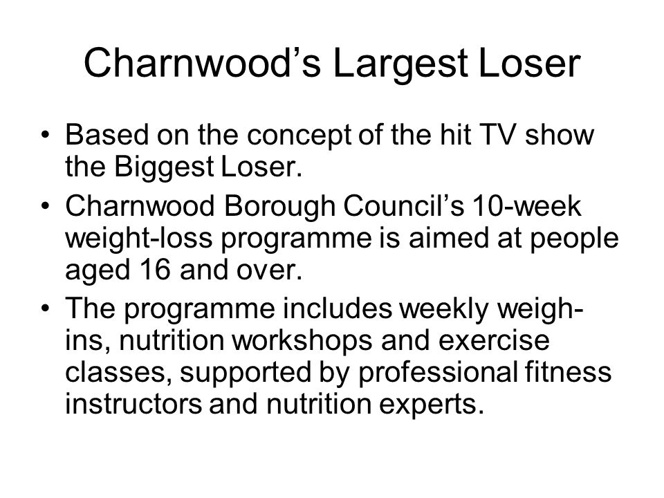 Charnwood's Largest Loser Based on the concept of the hit TV show the Biggest Loser. Charnwood Borough Council's 10-week weight-loss programme is aime