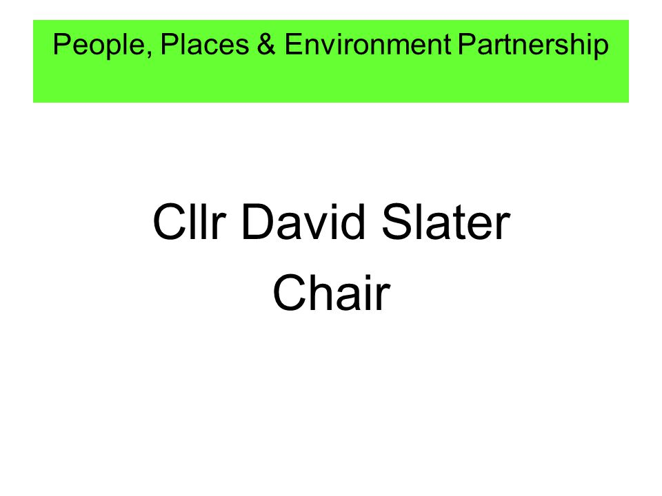 Cllr David Slater Chair People, Places & Environment Partnership