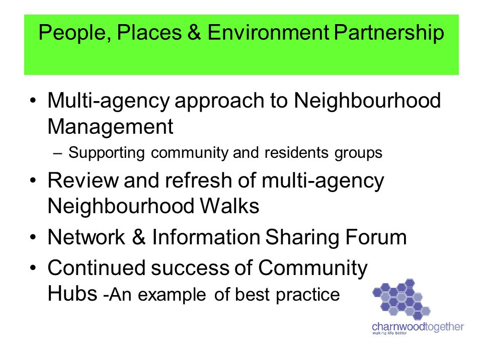 Multi-agency approach to Neighbourhood Management –Supporting community and residents groups Review and refresh of multi-agency Neighbourhood Walks Network & Information Sharing Forum Continued success of Community Hubs -An example of best practice People, Places & Environment Partnership