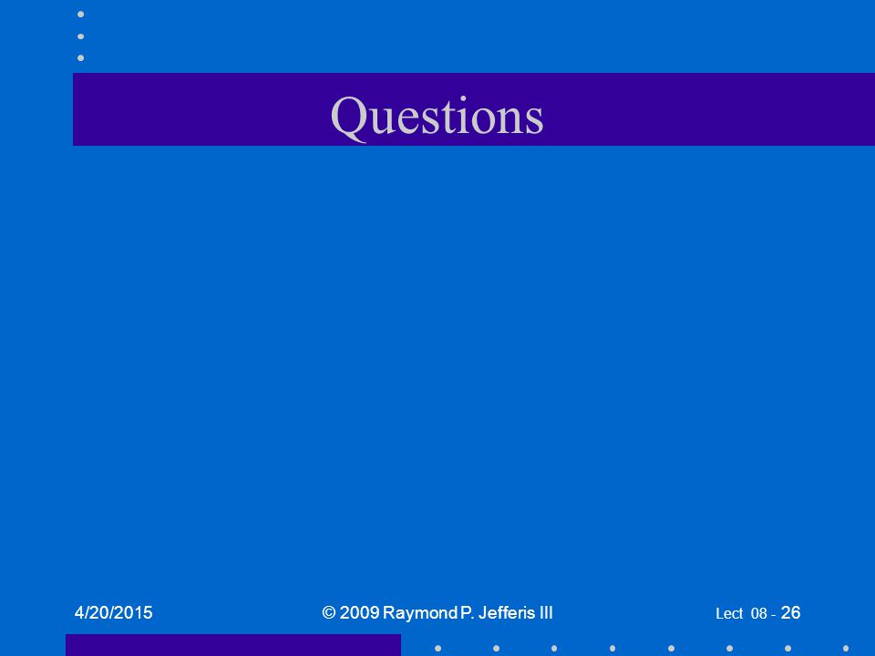 Questions 4/20/2015© 2009 Raymond P. Jefferis III Lect 08 - 26