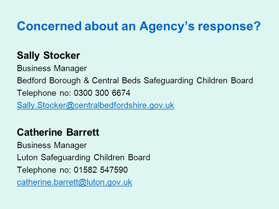 Concerned about an Agency's response? Sally Stocker Business Manager Bedford Borough & Central Beds Safeguarding Children Board Telephone no: 0300 300