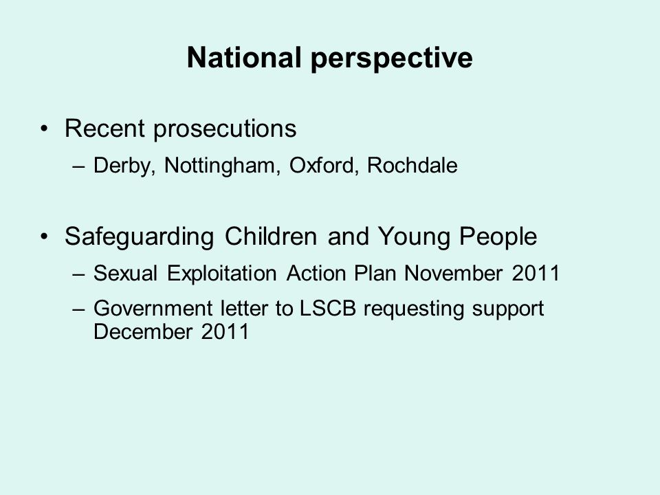 National perspective Recent prosecutions –Derby, Nottingham, Oxford, Rochdale Safeguarding Children and Young People –Sexual Exploitation Action Plan