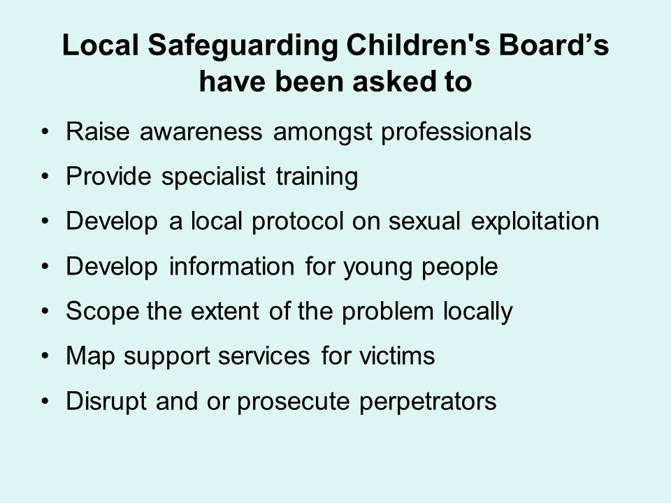 Local Safeguarding Children's Board's have been asked to Raise awareness amongst professionals Provide specialist training Develop a local protocol on