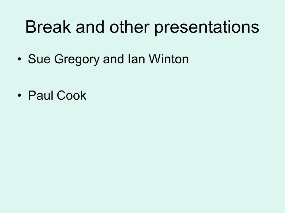 Break and other presentations Sue Gregory and Ian Winton Paul Cook