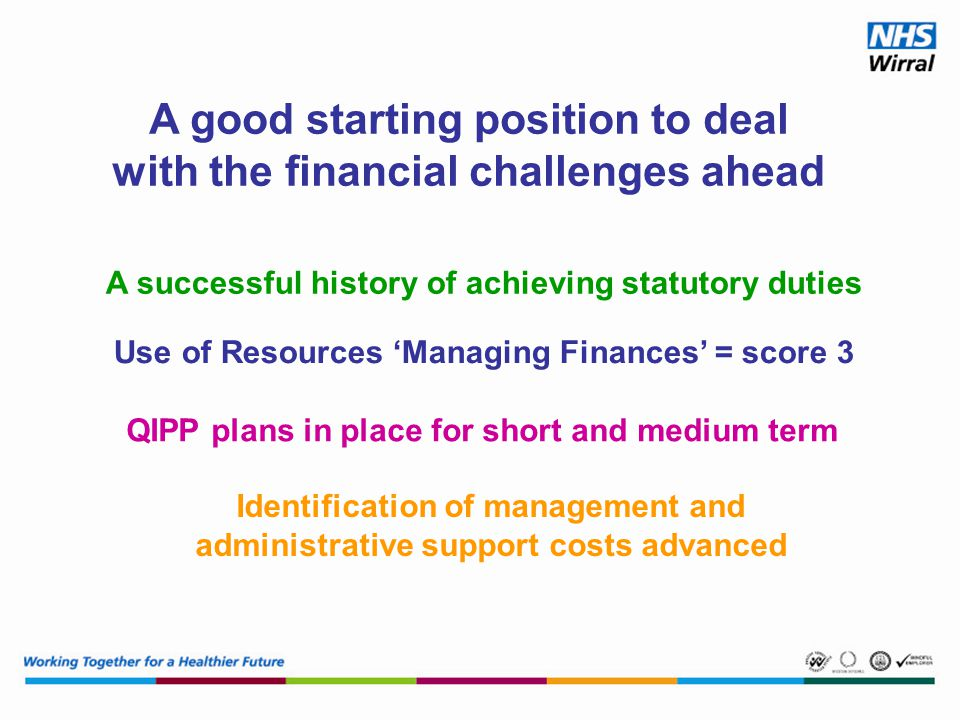 A good starting position to deal with the financial challenges ahead A successful history of achieving statutory duties Use of Resources 'Managing Finances' = score 3 QIPP plans in place for short and medium term Identification of management and administrative support costs advanced