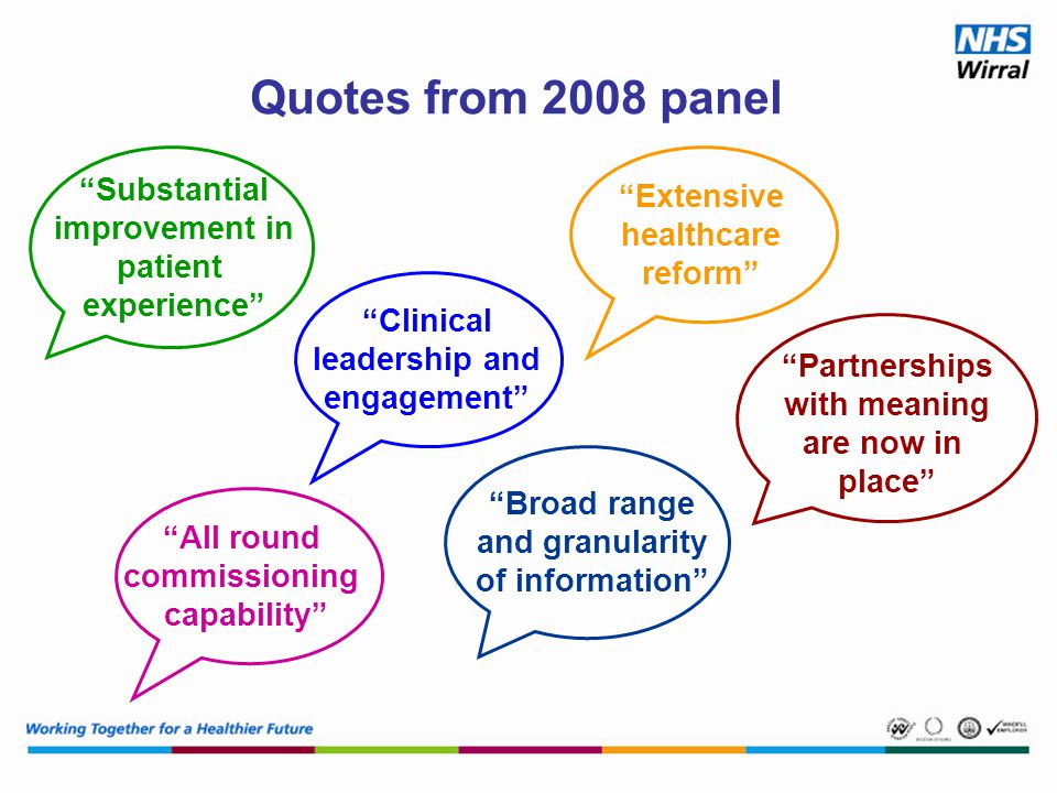 All round commissioning capability Broad range and granularity of information Clinical leadership and engagement Extensive healthcare reform Substantial improvement in patient experience Partnerships with meaning are now in place Quotes from 2008 panel